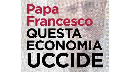 STAMPA E PUBBLICAZIONI / News e Articoli Comunicati :: PAPA FRANCESCO: QUESTA ECONOMIA UCCIDE